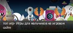 топ игр- Игры для мальчиков на игровом сайте
