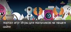 портал игр- Игры для мальчиков на нашем сайте