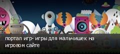 портал игр- игры для мальчишек на игровом сайте