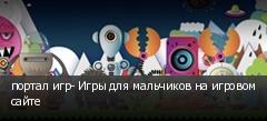 портал игр- Игры для мальчиков на игровом сайте