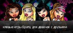 клевые игры Братц для девочек с друзьями