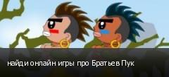 найди онлайн игры про Братьев Пук