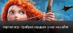 портал игр- Храбрая сердцем у нас на сайте