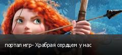 портал игр- Храбрая сердцем у нас