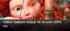 любые Храброе сердце на лучшем сайте игр