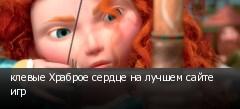 клевые Храброе сердце на лучшем сайте игр