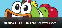 Топ онлайн игр - игры про Хлебоуток здесь