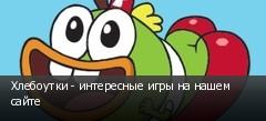 Хлебоутки - интересные игры на нашем сайте
