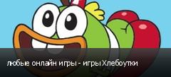любые онлайн игры - игры Хлебоутки
