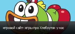 игровой сайт- игры про Хлебоуток у нас