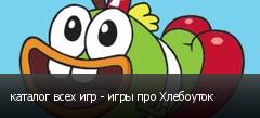 каталог всех игр - игры про Хлебоуток