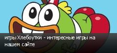 игры Хлебоутки - интересные игры на нашем сайте