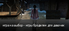 игра на выбор - игры бродилки для девочек