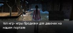 топ игр- игры бродилки для девочек на нашем портале