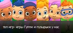 топ игр- игры Гуппи и пузырьки у нас