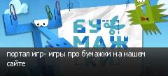 портал игр- игры про бумажки на нашем сайте
