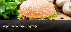 игра на выбор - Бургер