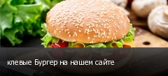 клевые Бургер на нашем сайте