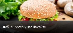 любые Бургер у нас на сайте