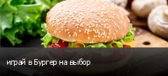 играй в Бургер на выбор