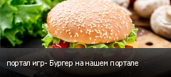 портал игр- Бургер на нашем портале