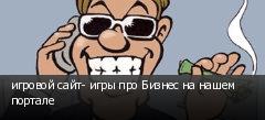 игровой сайт- игры про Бизнес на нашем портале
