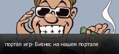 портал игр- Бизнес на нашем портале