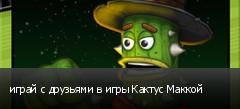играй с друзьями в игры Кактус Маккой