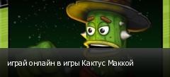 играй онлайн в игры Кактус Маккой