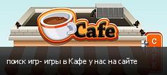 поиск игр- игры в Кафе у нас на сайте