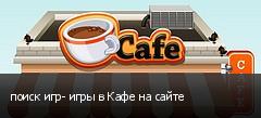 поиск игр- игры в Кафе на сайте