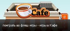 поиграть во флеш игры - игры в Кафе