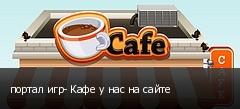 портал игр- Кафе у нас на сайте