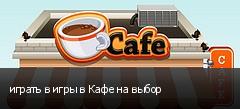 играть в игры в Кафе на выбор
