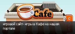 игровой сайт- игры в Кафе на нашем портале