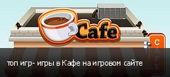 топ игр- игры в Кафе на игровом сайте