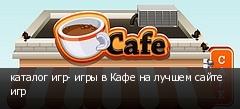 каталог игр- игры в Кафе на лучшем сайте игр