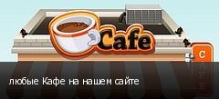 любые Кафе на нашем сайте