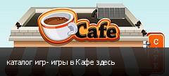 каталог игр- игры в Кафе здесь