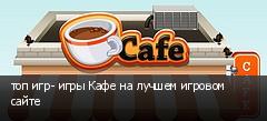 топ игр- игры Кафе на лучшем игровом сайте