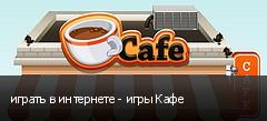 играть в интернете - игры Кафе