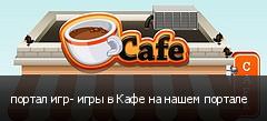 портал игр- игры в Кафе на нашем портале