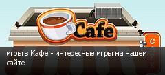 игры в Кафе - интересные игры на нашем сайте