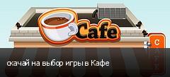 скачай на выбор игры в Кафе