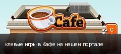 клевые игры в Кафе на нашем портале