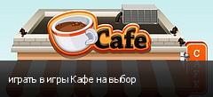 играть в игры Кафе на выбор