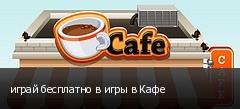 играй бесплатно в игры в Кафе