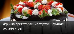 игры на приготовление тортов - лучшие онлайн игры