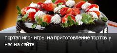портал игр- игры на приготовление тортов у нас на сайте