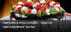 поиграть в игры онлайн - игры на приготовление тортов